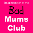 I'm a member of the Bad Mums' Club